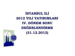 İSTANBUL İLİ 2012 YILI YATIRIMLARI IV. DÖNEM SONU DEĞERLENDİRME (31.12.2012)