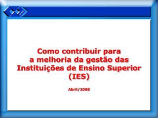 Como contribuir para  a melhoria da gestão das Instituições de Ensino Superior (IES) Abril/2008