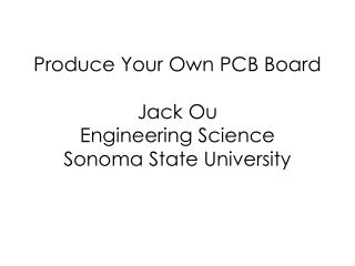 Produce Your Own PCB Board Jack Ou Engineering Science Sonoma State University