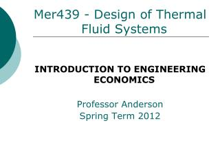 Mer439 - Design of Thermal Fluid Systems INTRODUCTION TO ENGINEERING ECONOMICS Professor Anderson
