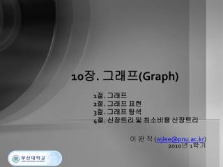 10 장 .  그래프 (Graph) 1 절 .  그래프 2 절 .  그래프 표현 3 절 .  그래프 탐색 4 절 .  신장트리 및 최소비용 신장트리