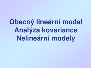 Obecný lineární model Analýza kovariance Nelineární modely