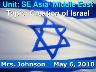 Unit: SE Asia/ Middle East Topic: Creation of Israel