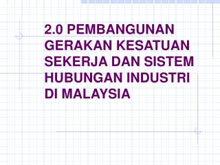 2.0 PEMBANGUNAN GERAKAN KESATUAN SEKERJA DAN SISTEM HUBUNGAN INDUSTRI DI MALAYSIA