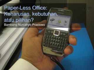 Paper-Less Office: Keharusan, kebutuhan, atau pilihan? Bambang Nurcahyo Prastowo