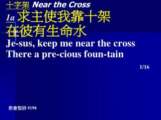 十字架 Near the Cross 1a 求主使我靠十架 在彼有生命水 Je-sus, keep me near the cross There a pre-cious foun-tain