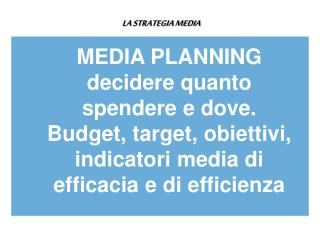 LA STRATEGIA MEDIA MEDIA PLANNING  decidere quanto spendere e dove.
