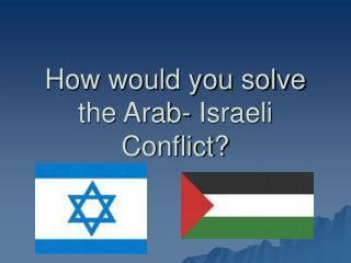 How would you solve the Arab- Israeli Conflict?