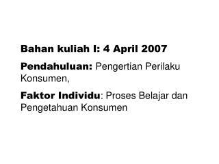 Bahan kuliah I: 4 April 2007 Pendahuluan:  Pengertian Perilaku Konsumen,