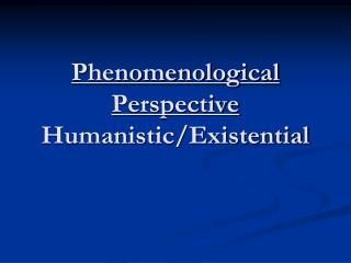 Phenomenological Perspective Humanistic/Existential