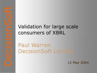 Validation for large scale consumers of XBRL Paul Warren DecisionSoft Limited