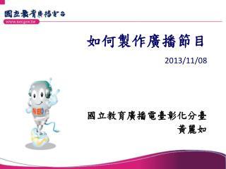 如何製作廣播節目  2013/11/08 國立教育廣播電臺彰化分臺                                        黃麗如