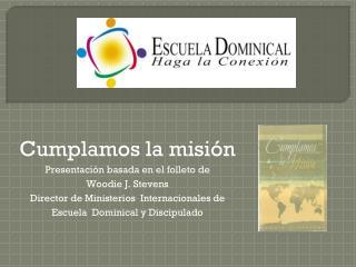 Cumplamos  la  misión Presentación basada  en el  folleto de Woodie J. Stevens