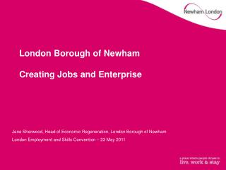 London Borough of Newham Creating Jobs and Enterprise