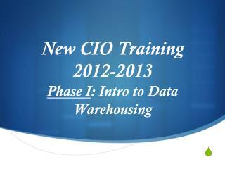 New CIO Training  2012-2013  Phase I : Intro to Data Warehousing