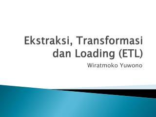 Ekstraksi ,  Transformasi dan  Loading (ETL)