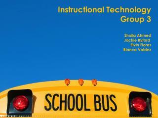 Instructional Technology Group 3 Shaila Ahmed Jackie Byford  Elvin Flores Blanca Valdez