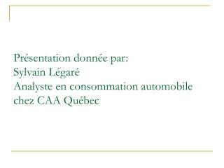 Pr sentation donn e par: Sylvain L gar  Analyste en consommation automobile chez CAA Qu bec