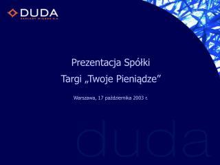 """Prezentacja Spółki  Targi """"Twoje Pieniądze"""" Warszawa, 17 października 2003 r."""