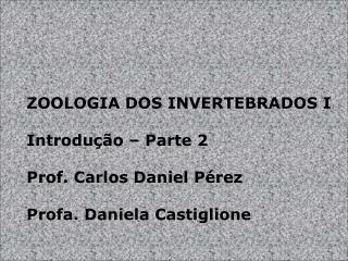 ZOOLOGIA DOS INVERTEBRADOS I Introdução – Parte 2 Prof. Carlos Daniel Pérez