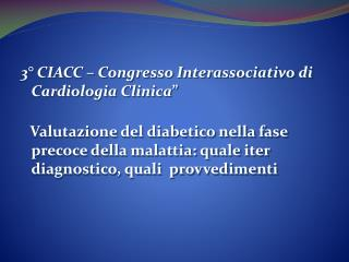 3  CIACC   Congresso Interassociativo di Cardiologia Clinica       Valutazione del diabetico nella fase  precoce della m