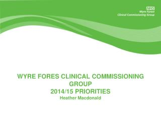 WYRE FORES CLINICAL COMMISSIONING GROUP 2014/15 PRIORITIES  Heather Macdonald