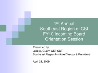 1 st . Annual Southeast Region of CSI FY10 Incoming Board Orientation Session