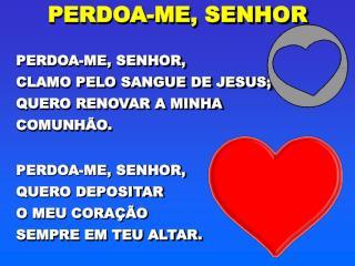 PERDOA-ME, SENHOR, CLAMO PELO SANGUE DE JESUS; QUERO RENOVAR A MINHA COMUNHÃO.