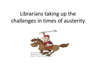 Librarians taking up the challenges in times of austerity