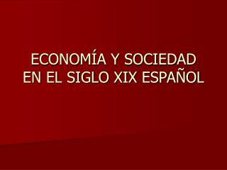 ECONOM�A Y SOCIEDAD EN EL SIGLO XIX ESPA�OL