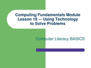 Computing Fundamentals Module Lesson 19  —  Using Technology to Solve Problems