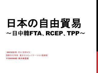 日本の自由貿易 ~ 日中韓 FTA 、 RCEP 、 TPP ~