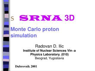 s SRNA 3D Monte Carlo proton     simulation Radovan D. Ilic Institute of Nuclear Sciences Vin~a