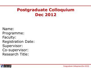 Postgraduate Colloquium  Dec 2012 Name: Programme: Faculty: Registration Date: Supervisor: