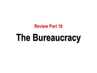 Review Part 10  The Bureaucracy