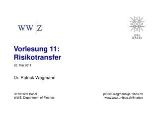 Vorlesung 11:                 Risikotransfer 20. Mai 2011 Dr. Patrick Wegmann