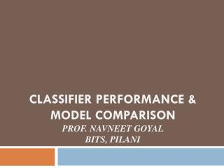 Classifier performance & Model comparison Prof.  Navneet Goyal BITS,  Pilani
