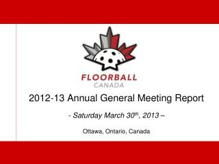 2012-13 Annual General Meeting Report - Saturday March 30 th , 2013 � Ottawa, Ontario, Canada