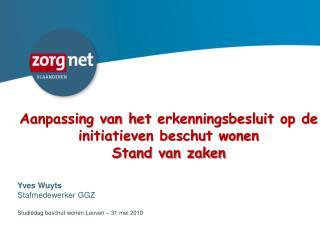 Aanpassing van het  erkenningsbesluit  op de initiatieven beschut wonen Stand van zaken Yves Wuyts