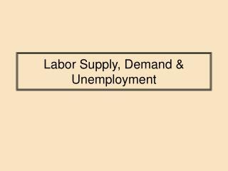 Labor Supply, Demand  Unemployment
