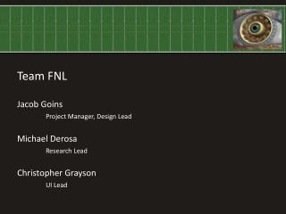 Team FNL Jacob Goins Project Manager, Design Lead Michael Derosa Research Lead Christopher Grayson