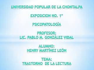 UNIVERSIDAD POPULAR DE LA  CHONTALPA EXPOSICION NO. 1º Psicopatología PROFESOR: