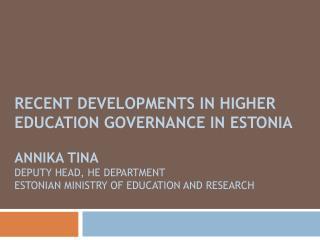 Recent developments in higher education governance in Estonia   Annika Tina Deputy head, HE department  Estonian Ministr