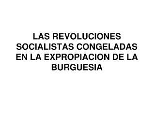 LAS REVOLUCIONES SOCIALISTAS CONGELADAS EN LA EXPROPIACION DE LA BURGUESIA