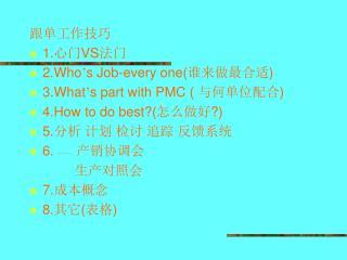 跟单工作技巧 1. 心门 VS 法门 2.Who ' s Job-every one( 谁来做最合适 ) 3.What ' s part with PMC (  与何单位配合 )