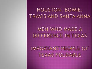 Houston, Bowie, travis and santa anna  men who made a difference in texas  Important People of Texas foldable