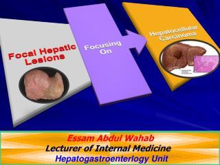 Essam Abdul Wahab Lecturer of Internal Medicine  Hepatogastroenterlogy  Unit