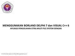 MENGGUNAKAN BORLAND DELPHI 7 dan VISUAL C++ 6 APLIKASI PENGOLAHAN CITRA MULTI FILE SYSTEM DENGAN