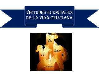 VIRTUDES  ECENCIALES DE LA VIDA CRISTIANA
