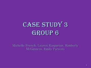 Case Study 3 Group 6 Michelle French, Lauren  Kasparian , Kimberly  McGinness , Emily Parsons